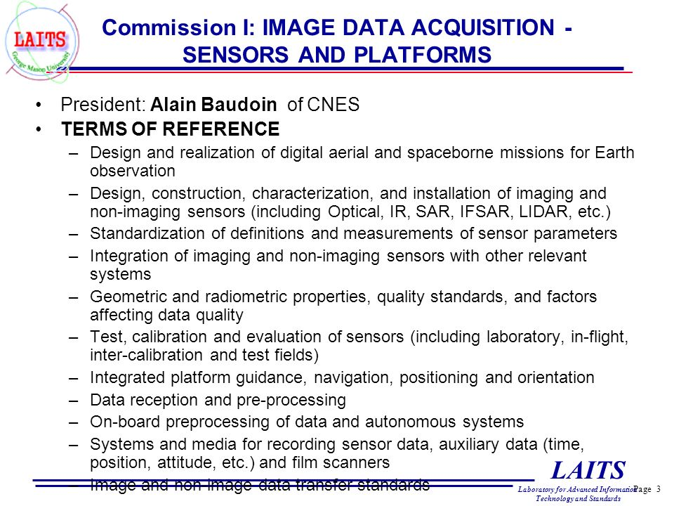 Page 3 LAITS Laboratory for Advanced Information Technology and Standards Commission I: IMAGE DATA ACQUISITION - SENSORS AND PLATFORMS President: Alain Baudoin of CNES TERMS OF REFERENCE –Design and realization of digital aerial and spaceborne missions for Earth observation –Design, construction, characterization, and installation of imaging and non-imaging sensors (including Optical, IR, SAR, IFSAR, LIDAR, etc.) –Standardization of definitions and measurements of sensor parameters –Integration of imaging and non-imaging sensors with other relevant systems –Geometric and radiometric properties, quality standards, and factors affecting data quality –Test, calibration and evaluation of sensors (including laboratory, in-flight, inter-calibration and test fields) –Integrated platform guidance, navigation, positioning and orientation –Data reception and pre-processing –On-board preprocessing of data and autonomous systems –Systems and media for recording sensor data, auxiliary data (time, position, attitude, etc.) and film scanners –Image and non-image data transfer standards