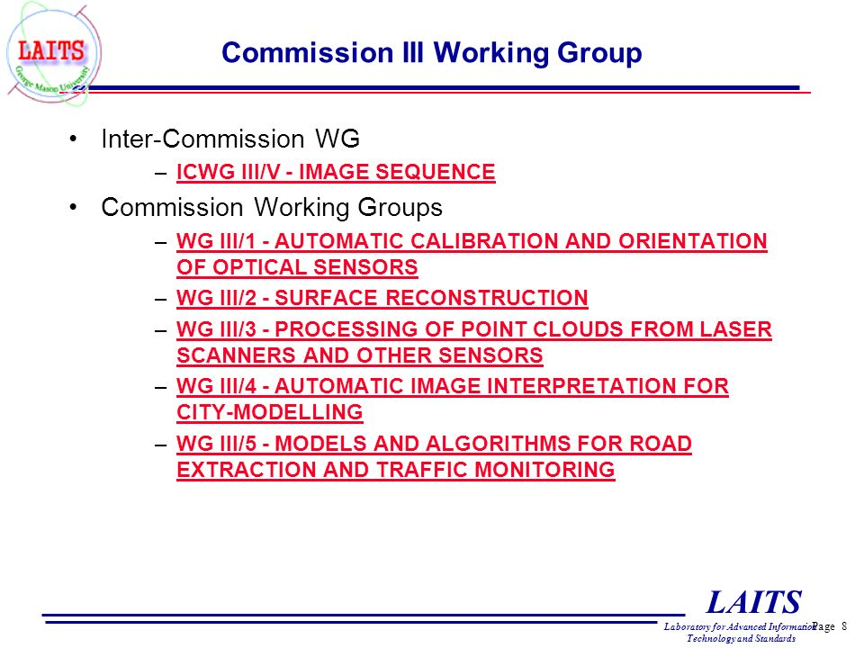Page 8 LAITS Laboratory for Advanced Information Technology and Standards Commission III Working Group Inter-Commission WG –ICWG III/V - IMAGE SEQUENCEICWG III/V - IMAGE SEQUENCE Commission Working Groups –WG III/1 - AUTOMATIC CALIBRATION AND ORIENTATION OF OPTICAL SENSORSWG III/1 - AUTOMATIC CALIBRATION AND ORIENTATION OF OPTICAL SENSORS –WG III/2 - SURFACE RECONSTRUCTIONWG III/2 - SURFACE RECONSTRUCTION –WG III/3 - PROCESSING OF POINT CLOUDS FROM LASER SCANNERS AND OTHER SENSORSWG III/3 - PROCESSING OF POINT CLOUDS FROM LASER SCANNERS AND OTHER SENSORS –WG III/4 - AUTOMATIC IMAGE INTERPRETATION FOR CITY-MODELLINGWG III/4 - AUTOMATIC IMAGE INTERPRETATION FOR CITY-MODELLING –WG III/5 - MODELS AND ALGORITHMS FOR ROAD EXTRACTION AND TRAFFIC MONITORINGWG III/5 - MODELS AND ALGORITHMS FOR ROAD EXTRACTION AND TRAFFIC MONITORING