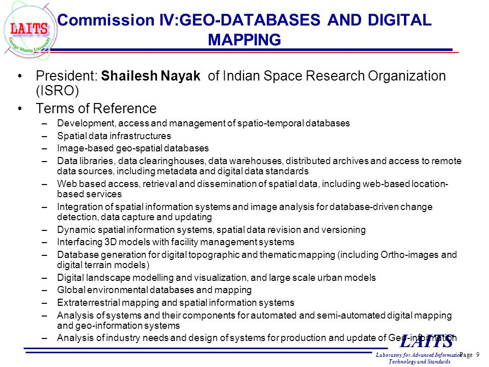 Page 9 LAITS Laboratory for Advanced Information Technology and Standards Commission IV:GEO-DATABASES AND DIGITAL MAPPING President: Shailesh Nayak of Indian Space Research Organization (ISRO) Terms of Reference –Development, access and management of spatio-temporal databases –Spatial data infrastructures –Image-based geo-spatial databases –Data libraries, data clearinghouses, data warehouses, distributed archives and access to remote data sources, including metadata and digital data standards –Web based access, retrieval and dissemination of spatial data, including web-based location- based services –Integration of spatial information systems and image analysis for database-driven change detection, data capture and updating –Dynamic spatial information systems, spatial data revision and versioning –Interfacing 3D models with facility management systems –Database generation for digital topographic and thematic mapping (including Ortho-images and digital terrain models) –Digital landscape modelling and visualization, and large scale urban models –Global environmental databases and mapping –Extraterrestrial mapping and spatial information systems –Analysis of systems and their components for automated and semi-automated digital mapping and geo-information systems –Analysis of industry needs and design of systems for production and update of Geo-information