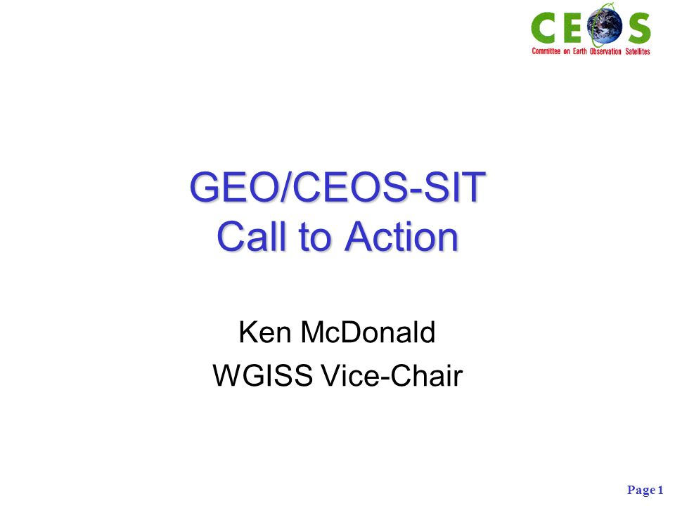 Page 1 GEO/CEOS-SIT Call to Action Ken McDonald WGISS Vice-Chair