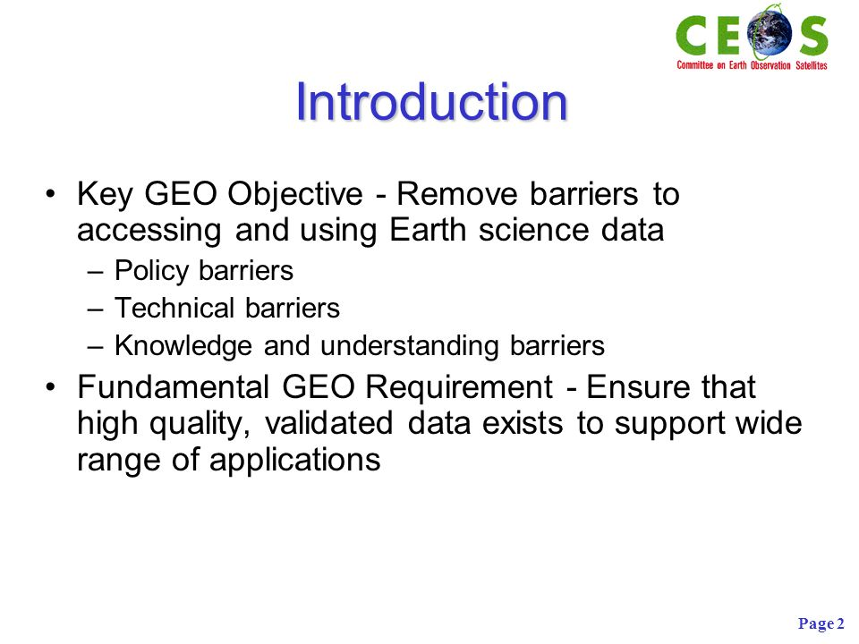Page 2 Introduction Key GEO Objective - Remove barriers to accessing and using Earth science data –Policy barriers –Technical barriers –Knowledge and understanding barriers Fundamental GEO Requirement - Ensure that high quality, validated data exists to support wide range of applications