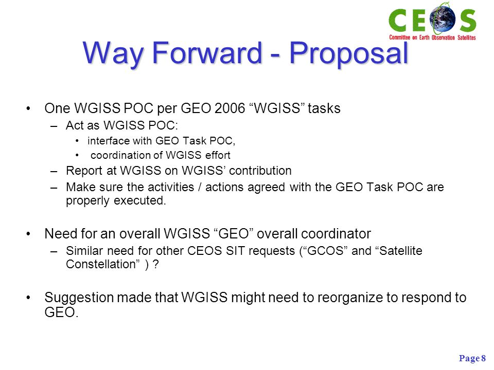 Page 8 Way Forward - Proposal One WGISS POC per GEO 2006 WGISS tasks –Act as WGISS POC: interface with GEO Task POC, coordination of WGISS effort –Report at WGISS on WGISS contribution –Make sure the activities / actions agreed with the GEO Task POC are properly executed.