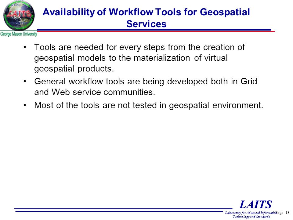 Page 13 LAITS Laboratory for Advanced Information Technology and Standards Availability of Workflow Tools for Geospatial Services Tools are needed for every steps from the creation of geospatial models to the materialization of virtual geospatial products.