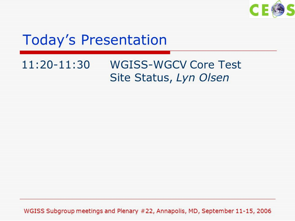 WGISS Subgroup meetings and Plenary #22, Annapolis, MD, September 11-15, 2006 Todays Presentation 11:20-11:30WGISS-WGCV Core Test Site Status, Lyn Olsen