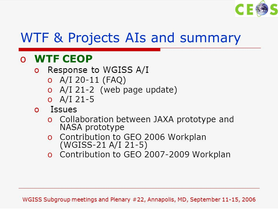 WGISS Subgroup meetings and Plenary #22, Annapolis, MD, September 11-15, 2006 WTF & Projects AIs and summary oWTF CEOP oResponse to WGISS A/I oA/I (FAQ) oA/I 21-2 (web page update) oA/I 21-5 o Issues oCollaboration between JAXA prototype and NASA prototype oContribution to GEO 2006 Workplan (WGISS-21 A/I 21-5) oContribution to GEO Workplan