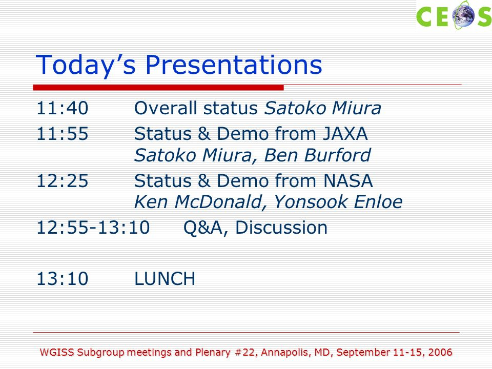 WGISS Subgroup meetings and Plenary #22, Annapolis, MD, September 11-15, 2006 WTF & Projects AIs and summary oCEOS EO Data Portal Project oAim to coordinate CEOS-Member activities and provide access to datasets oMaintains EODP Homepage with links to GetCapabilities and CLASP project oGuideline document was created oEnd of funding oPlans oContinue work on data distribution oEncourage other agencies to develop their own portal oPossible to demo to CEOS-20 plenary and evaluations of the links to GEO Actions