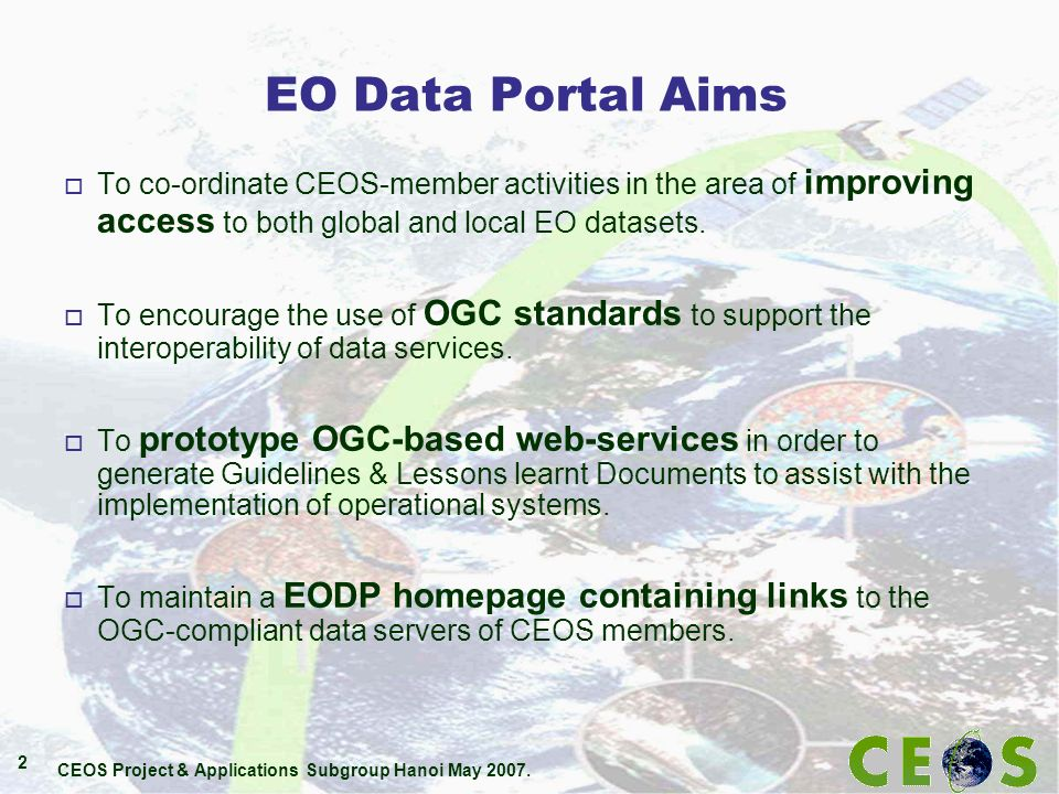 CEOS Project & Applications Subgroup Hanoi May 2007. 2 EO Data Portal Aims o To co-ordinate CEOS-member activities in the area of improving access to