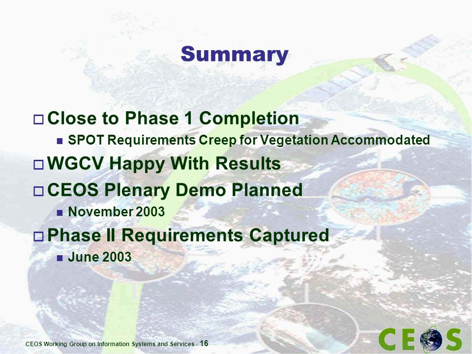 CEOS Working Group on Information Systems and Services - 16 Summary o Close to Phase 1 Completion n SPOT Requirements Creep for Vegetation Accommodate