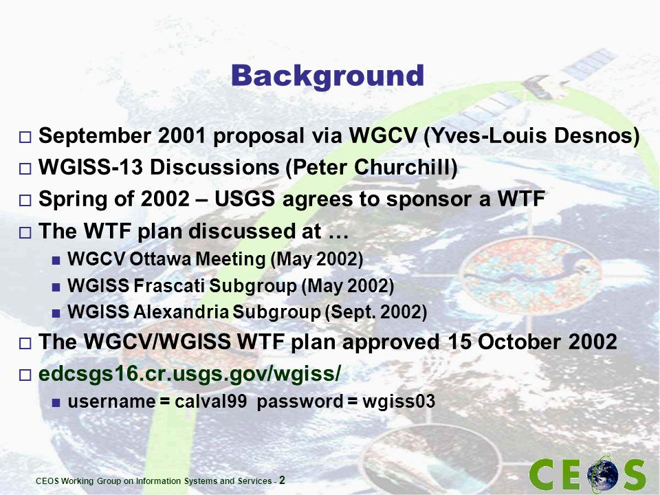 CEOS Working Group on Information Systems and Services - 2 Background o September 2001 proposal via WGCV (Yves-Louis Desnos) o WGISS-13 Discussions (Peter Churchill) o Spring of 2002 – USGS agrees to sponsor a WTF o The WTF plan discussed at … n WGCV Ottawa Meeting (May 2002) n WGISS Frascati Subgroup (May 2002) n WGISS Alexandria Subgroup (Sept.