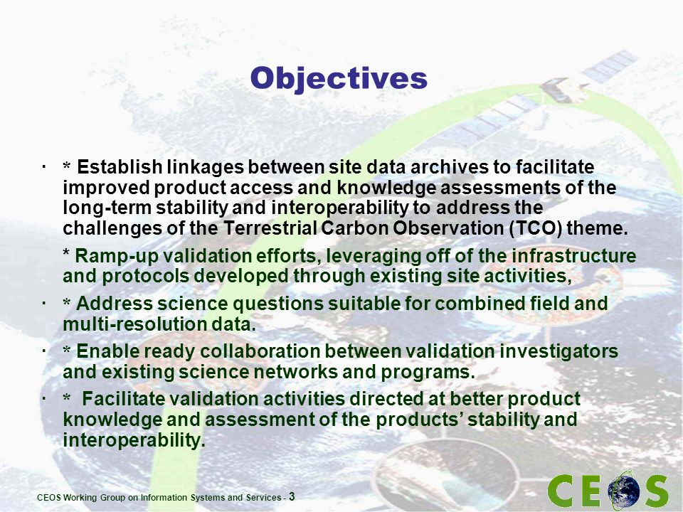 CEOS Working Group on Information Systems and Services - 3 Objectives · * Establish linkages between site data archives to facilitate improved product access and knowledge assessments of the long-term stability and interoperability to address the challenges of the Terrestrial Carbon Observation (TCO) theme.