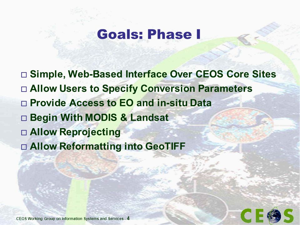 CEOS Working Group on Information Systems and Services - 4 Goals: Phase I o Simple, Web-Based Interface Over CEOS Core Sites o Allow Users to Specify
