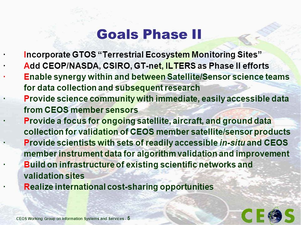 CEOS Working Group on Information Systems and Services - 5 Goals Phase II · Incorporate GTOS Terrestrial Ecosystem Monitoring Sites · Add CEOP/NASDA, CSIRO, GT-net, ILTERS as Phase II efforts · Enable synergy within and between Satellite/Sensor science teams for data collection and subsequent research · Provide science community with immediate, easily accessible data from CEOS member sensors · Provide a focus for ongoing satellite, aircraft, and ground data collection for validation of CEOS member satellite/sensor products · Provide scientists with sets of readily accessible in-situ and CEOS member instrument data for algorithm validation and improvement · Build on infrastructure of existing scientific networks and validation sites · Realize international cost-sharing opportunities