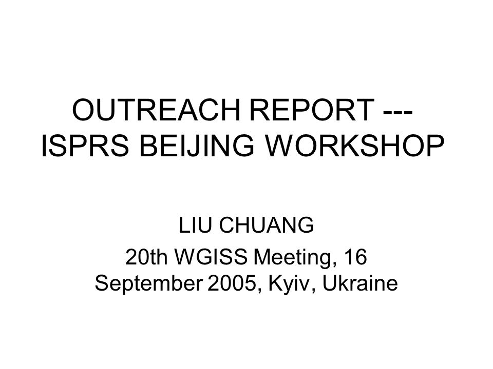 OUTREACH REPORT --- ISPRS BEIJING WORKSHOP LIU CHUANG 20th WGISS Meeting, 16 September 2005, Kyiv, Ukraine