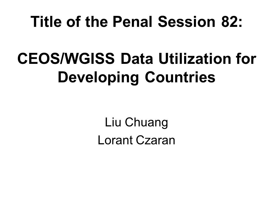 Title of the Penal Session 82: CEOS/WGISS Data Utilization for Developing Countries Liu Chuang Lorant Czaran