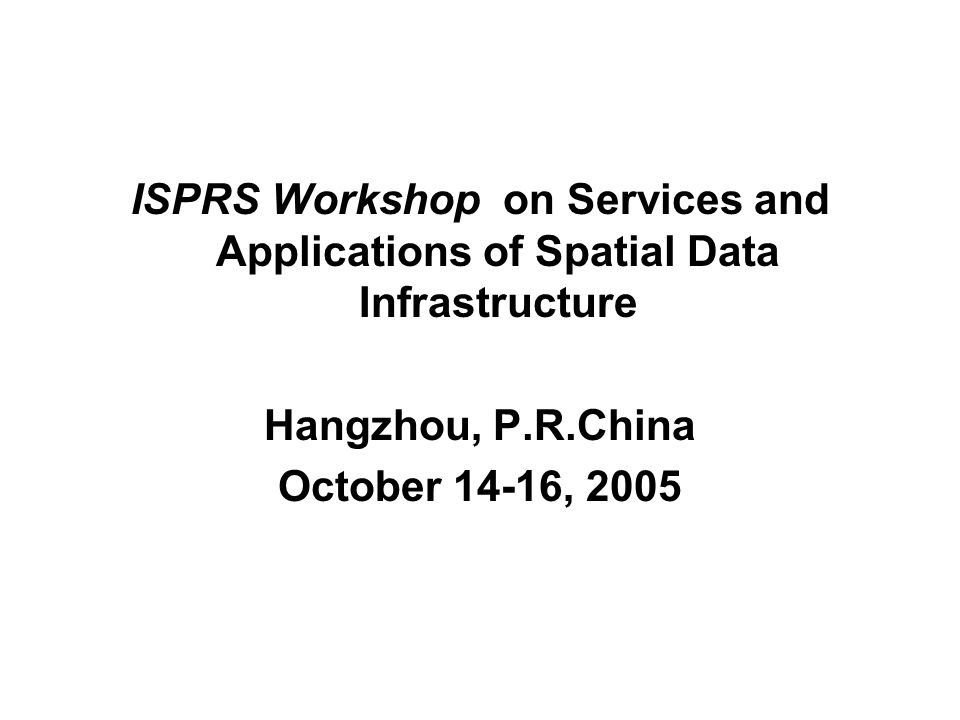 ISPRS Workshop on Services and Applications of Spatial Data Infrastructure Hangzhou, P.R.China October 14-16, 2005