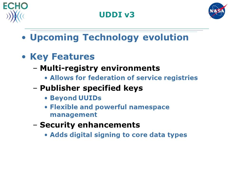 UDDI v3 Upcoming Technology evolution Key Features –Multi-registry environments Allows for federation of service registries –Publisher specified keys Beyond UUIDs Flexible and powerful namespace management –Security enhancements Adds digital signing to core data types