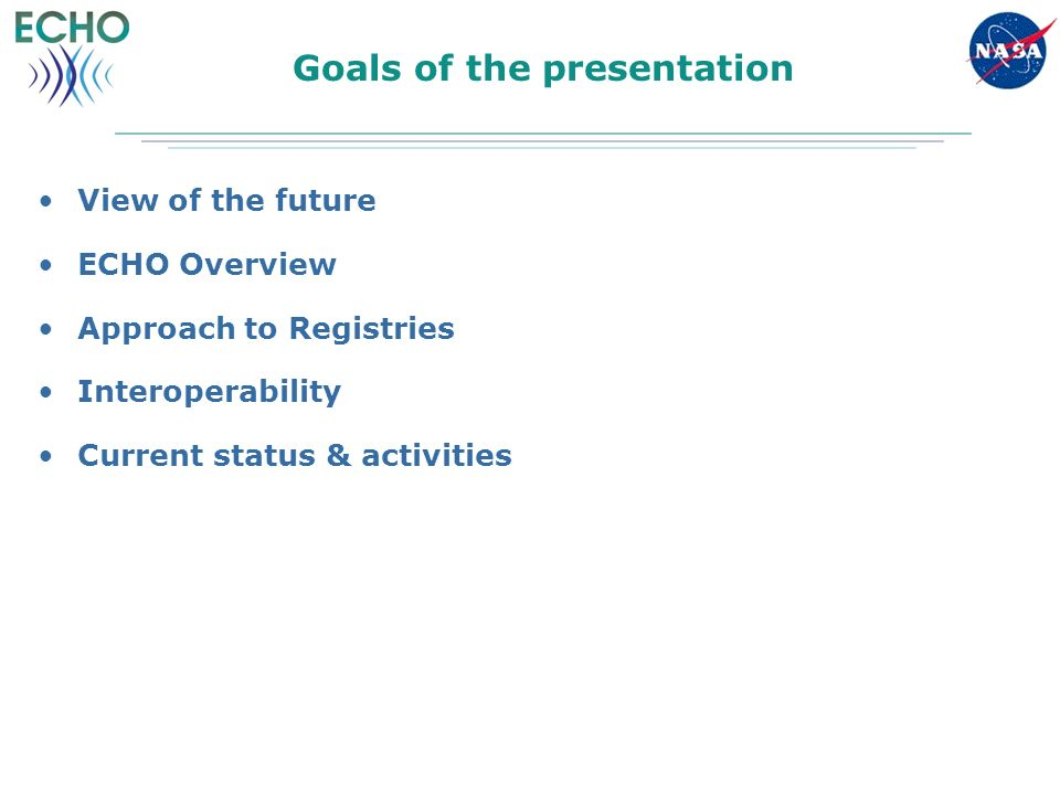 Goals of the presentation View of the future ECHO Overview Approach to Registries Interoperability Current status & activities