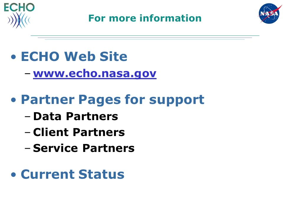 For more information ECHO Web Site –www.echo.nasa.govwww.echo.nasa.gov Partner Pages for support –Data Partners –Client Partners –Service Partners Current Status
