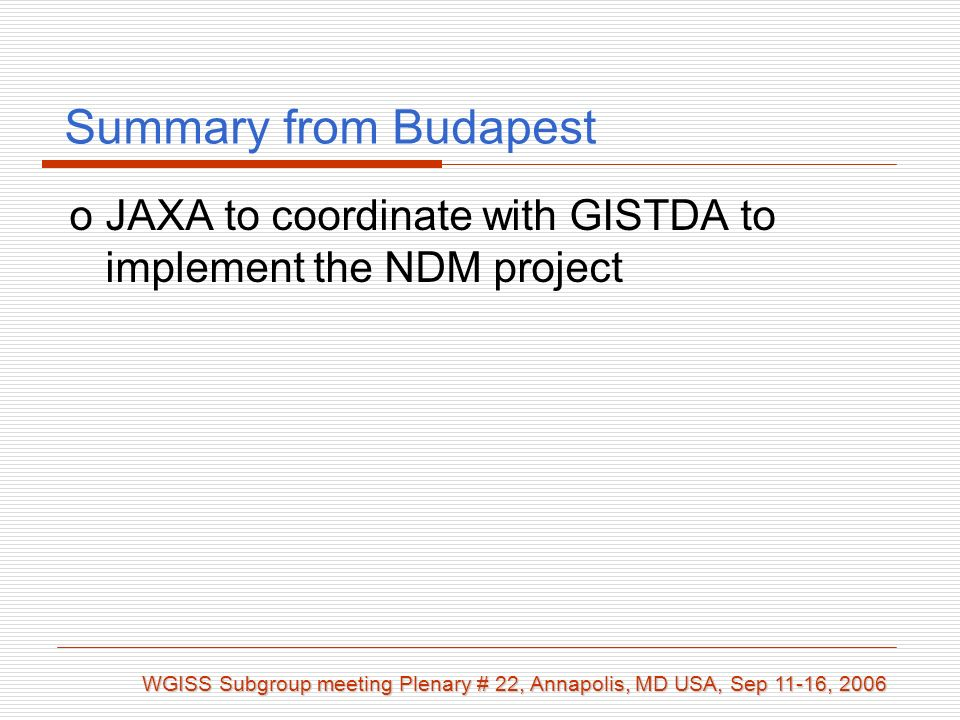 Summary from Budapest WGISS Subgroup meeting Plenary # 22, Annapolis, MD USA, Sep 11-16, 2006 oJAXA to coordinate with GISTDA to implement the NDM project