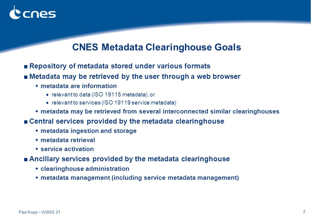 Paul Kopp – WGISS 21 2 CNES Metadata Clearinghouse Goals Repository of metadata stored under various formats Metadata may be retrieved by the user thr
