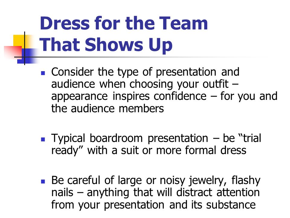 Dress for the Team That Shows Up Consider the type of presentation and audience when choosing your outfit – appearance inspires confidence – for you a