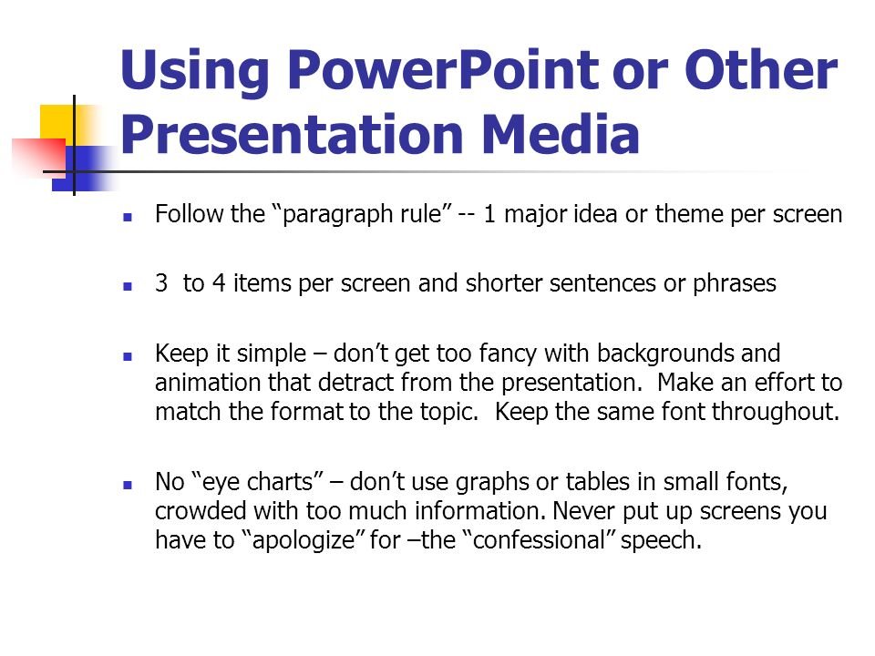 Using PowerPoint or Other Presentation Media Follow the paragraph rule -- 1 major idea or theme per screen 3 to 4 items per screen and shorter sentenc