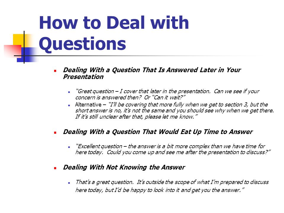 How to Deal with Questions Dealing With a Question That Is Answered Later in Your Presentation Great question – I cover that later in the presentation