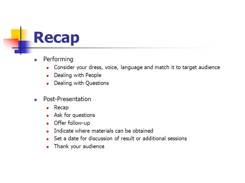 Recap Performing Consider your dress, voice, language and match it to target audience Dealing with People Dealing with Questions Post-Presentation Rec