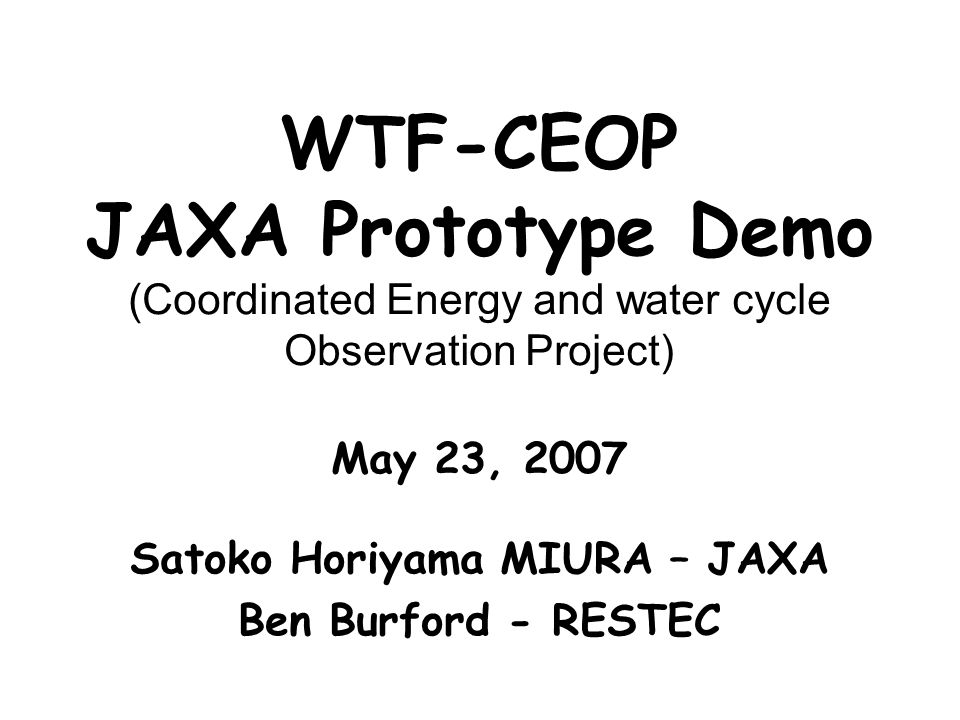 WTF-CEOP JAXA Prototype Demo (Coordinated Energy and water cycle Observation Project) May 23, 2007 Satoko Horiyama MIURA – JAXA Ben Burford - RESTEC