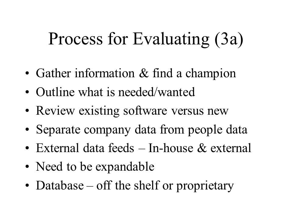 Process for Evaluating (3a) Gather information & find a champion Outline what is needed/wanted Review existing software versus new Separate company da