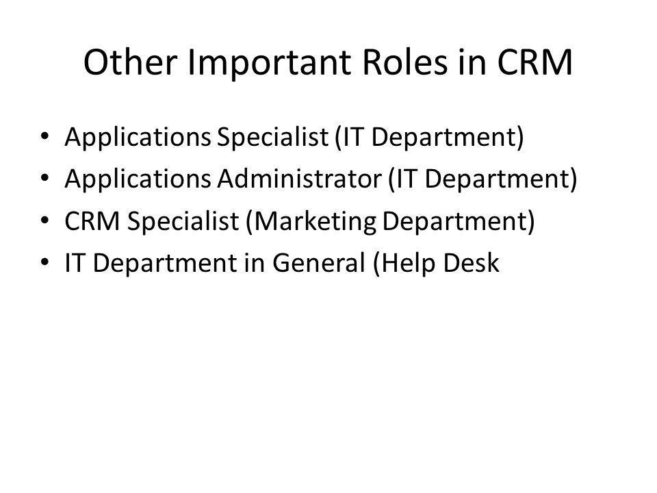 Other Important Roles in CRM Applications Specialist (IT Department) Applications Administrator (IT Department) CRM Specialist (Marketing Department) IT Department in General (Help Desk