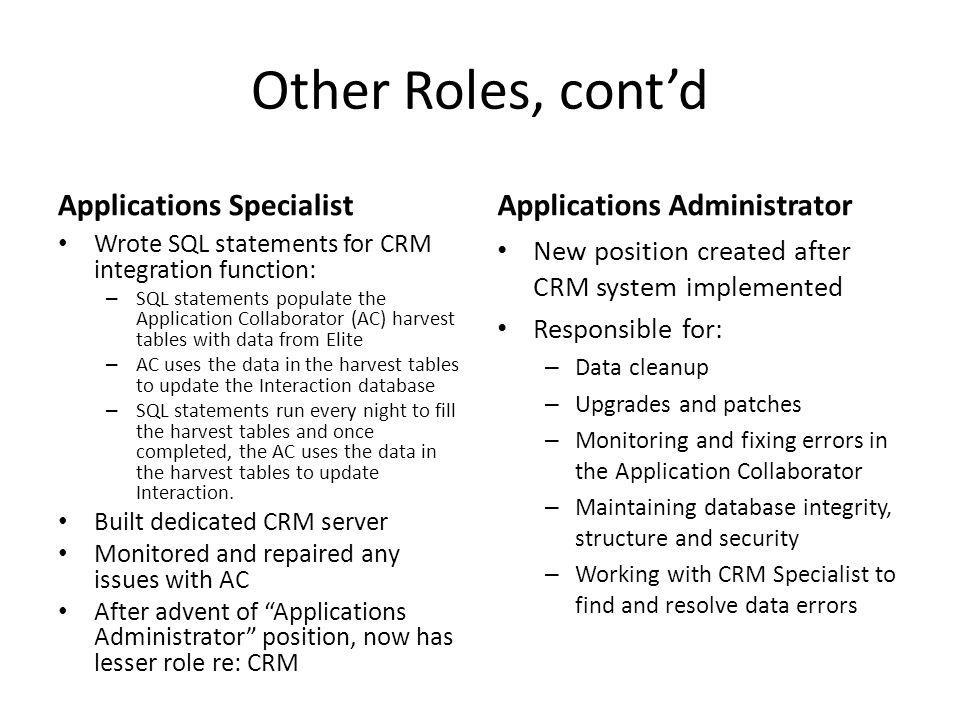 Other Roles, contd CRM Specialist Responsible for making sure that all information in CRM matches that in Elite Researches CRM for attorneys (runs reports on specific information for matters or clients) – competitive intelligence Tweaks CRM display according to user requests or attorney feedback IT Department / Help Desk – Liaison between Marketing Department and outside consultant and IT Department re CRM configuration and data conversion – Some manual configuration – Worked with Word template programmer (third party) to configure them to work with CRM – Developed training curriculum – Developed rollout plan – Held informational meetings – Oversaw pilot group – Performed rollout training/support – Day-to-day data cleanup (ongoing)