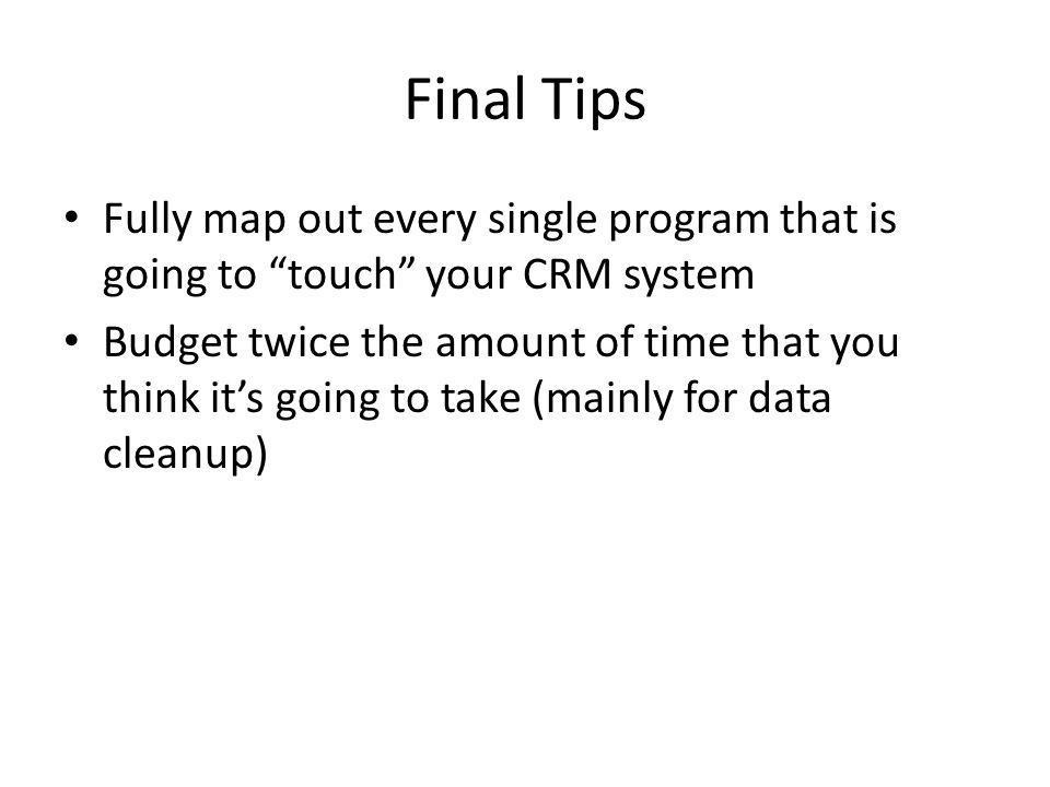 Final Tips Fully map out every single program that is going to touch your CRM system Budget twice the amount of time that you think its going to take (mainly for data cleanup)