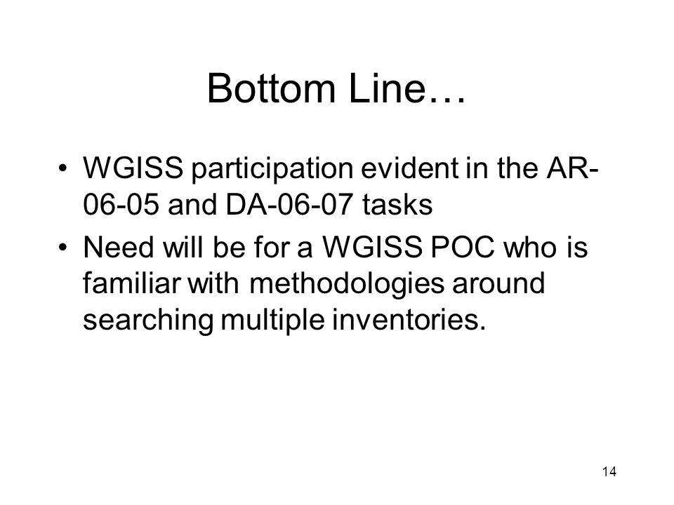 14 Bottom Line… WGISS participation evident in the AR- 06-05 and DA-06-07 tasks Need will be for a WGISS POC who is familiar with methodologies around searching multiple inventories.