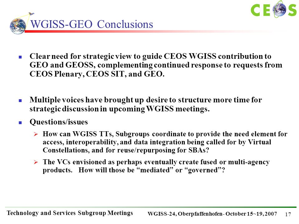 WGISS-24, Oberpfaffenhofen- October 15~19, 2007 Technology and Services Subgroup Meetings 17 WGISS-GEO Conclusions Clear need for strategic view to guide CEOS WGISS contribution to GEO and GEOSS, complementing continued response to requests from CEOS Plenary, CEOS SIT, and GEO.