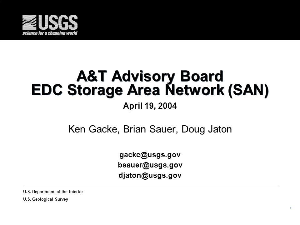 1 U.S. Department of the Interior U.S. Geological Survey A&T Advisory Board EDC Storage Area Network (SAN) April 19, 2004 Ken Gacke, Brian Sauer, Doug