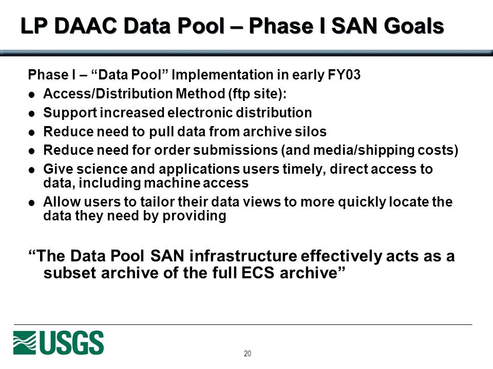 20 LP DAAC Data Pool – Phase I SAN Goals Phase I – Data Pool Implementation in early FY03 Access/Distribution Method (ftp site): Support increased electronic distribution Reduce need to pull data from archive silos Reduce need for order submissions (and media/shipping costs) Give science and applications users timely, direct access to data, including machine access Allow users to tailor their data views to more quickly locate the data they need by providing The Data Pool SAN infrastructure effectively acts as a subset archive of the full ECS archive