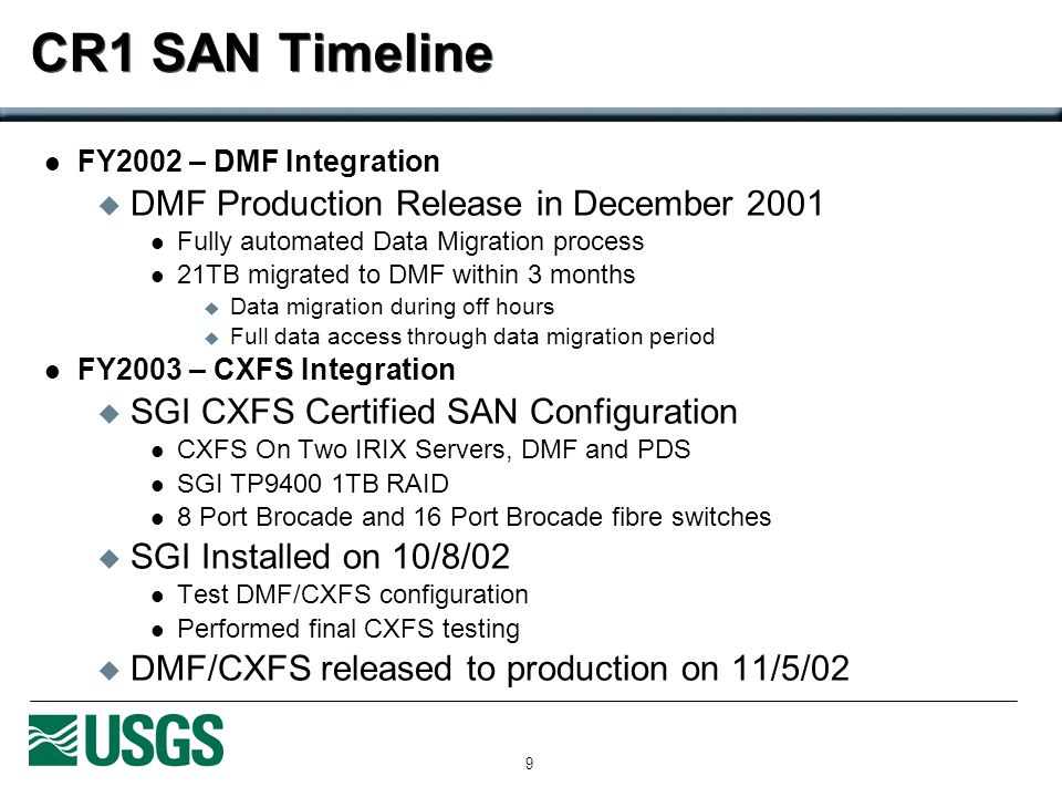 9 CR1 SAN Timeline FY2002 – DMF Integration DMF Production Release in December 2001 Fully automated Data Migration process 21TB migrated to DMF within 3 months Data migration during off hours Full data access through data migration period FY2003 – CXFS Integration SGI CXFS Certified SAN Configuration CXFS On Two IRIX Servers, DMF and PDS SGI TP9400 1TB RAID 8 Port Brocade and 16 Port Brocade fibre switches SGI Installed on 10/8/02 Test DMF/CXFS configuration Performed final CXFS testing DMF/CXFS released to production on 11/5/02