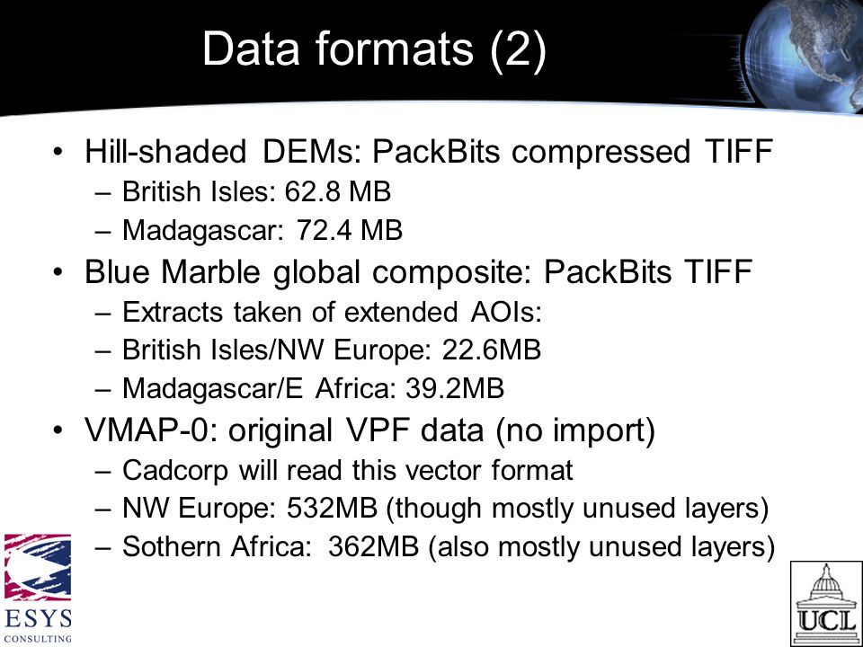 Data formats (2) Hill-shaded DEMs: PackBits compressed TIFF –British Isles: 62.8 MB –Madagascar: 72.4 MB Blue Marble global composite: PackBits TIFF –Extracts taken of extended AOIs: –British Isles/NW Europe: 22.6MB –Madagascar/E Africa: 39.2MB VMAP-0: original VPF data (no import) –Cadcorp will read this vector format –NW Europe: 532MB (though mostly unused layers) –Sothern Africa: 362MB (also mostly unused layers)