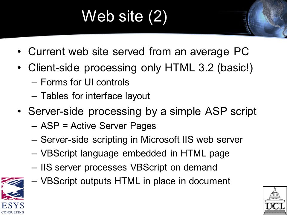 Web site (2) Current web site served from an average PC Client-side processing only HTML 3.2 (basic!) –Forms for UI controls –Tables for interface layout Server-side processing by a simple ASP script –ASP = Active Server Pages –Server-side scripting in Microsoft IIS web server –VBScript language embedded in HTML page –IIS server processes VBScript on demand –VBScript outputs HTML in place in document