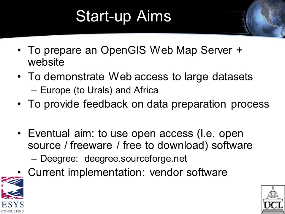 Start-up Aims To prepare an OpenGIS Web Map Server + website To demonstrate Web access to large datasets –Europe (to Urals) and Africa To provide feedback on data preparation process Eventual aim: to use open access (I.e.