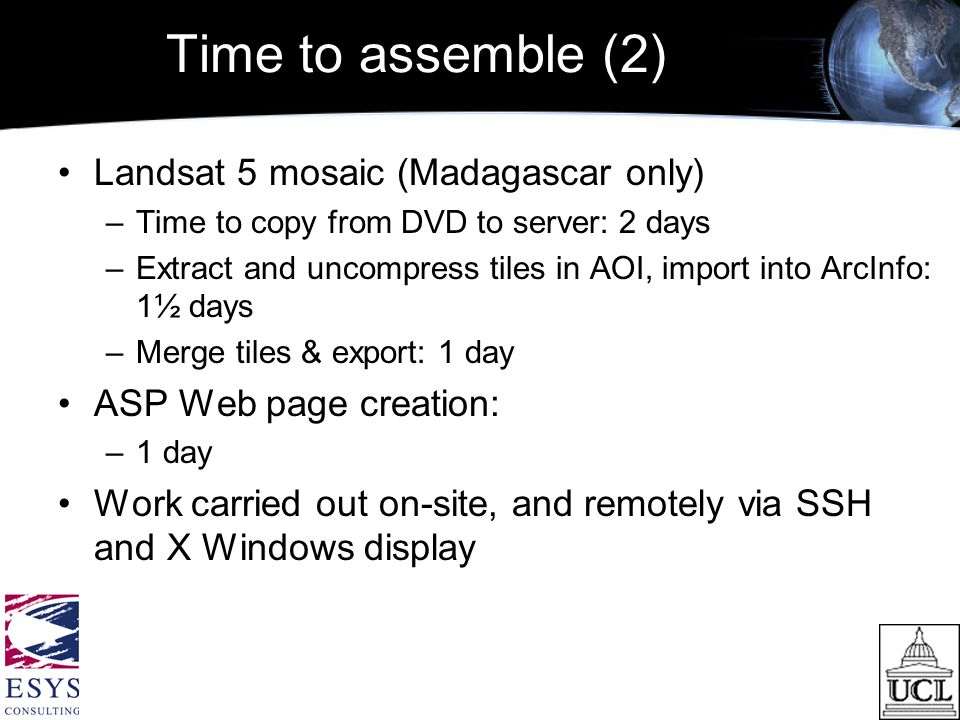 Time to assemble (2) Landsat 5 mosaic (Madagascar only) –Time to copy from DVD to server: 2 days –Extract and uncompress tiles in AOI, import into ArcInfo: 1½ days –Merge tiles & export: 1 day ASP Web page creation: –1 day Work carried out on-site, and remotely via SSH and X Windows display