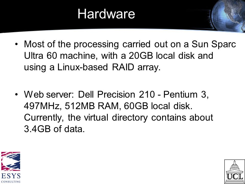 Hardware Most of the processing carried out on a Sun Sparc Ultra 60 machine, with a 20GB local disk and using a Linux-based RAID array.