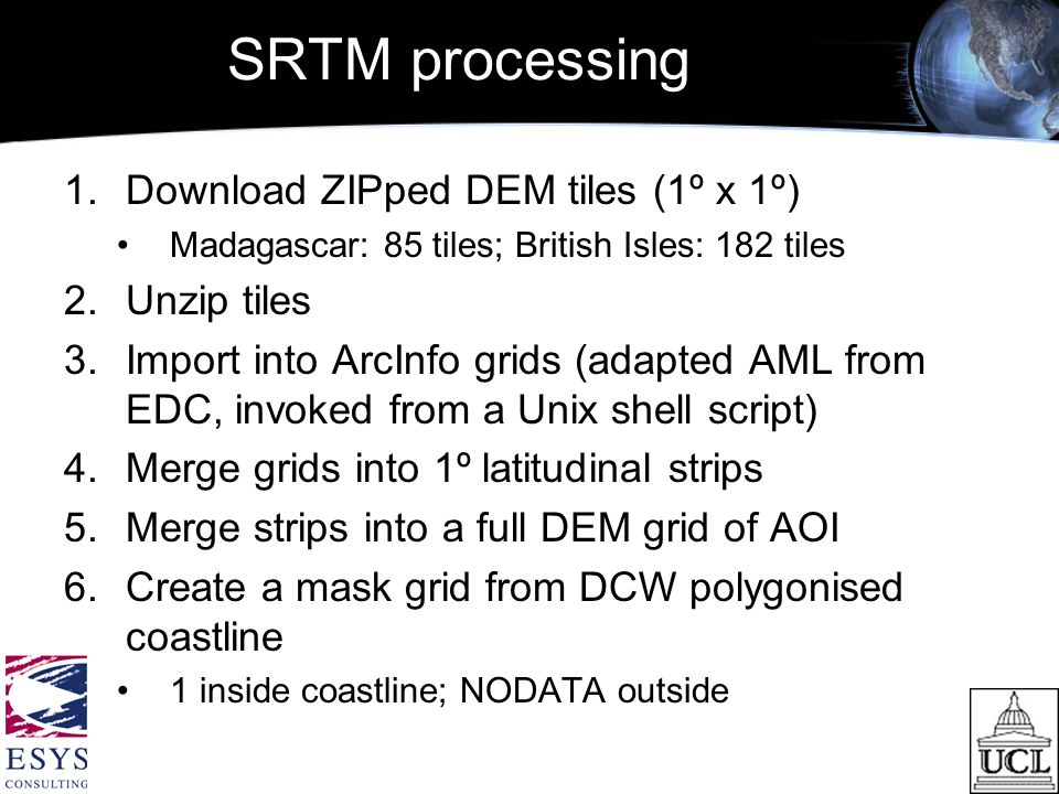 SRTM processing 1.Download ZIPped DEM tiles (1º x 1º) Madagascar: 85 tiles; British Isles: 182 tiles 2.Unzip tiles 3.Import into ArcInfo grids (adapted AML from EDC, invoked from a Unix shell script) 4.Merge grids into 1º latitudinal strips 5.Merge strips into a full DEM grid of AOI 6.Create a mask grid from DCW polygonised coastline 1 inside coastline; NODATA outside