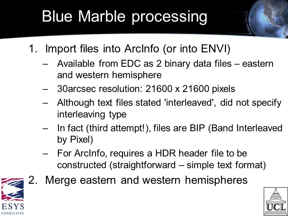 Blue Marble processing 1.Import files into ArcInfo (or into ENVI) –Available from EDC as 2 binary data files – eastern and western hemisphere –30arcsec resolution: 21600 x 21600 pixels –Although text files stated interleaved , did not specify interleaving type –In fact (third attempt!), files are BIP (Band Interleaved by Pixel) –For ArcInfo, requires a HDR header file to be constructed (straightforward – simple text format) 2.Merge eastern and western hemispheres