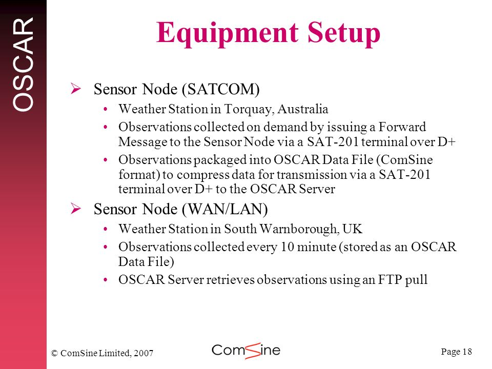 Page 18 OSCAR © ComSine Limited, 2007 Equipment Setup Sensor Node (SATCOM) Weather Station in Torquay, Australia Observations collected on demand by issuing a Forward Message to the Sensor Node via a SAT-201 terminal over D+ Observations packaged into OSCAR Data File (ComSine format) to compress data for transmission via a SAT-201 terminal over D+ to the OSCAR Server Sensor Node (WAN/LAN) Weather Station in South Warnborough, UK Observations collected every 10 minute (stored as an OSCAR Data File) OSCAR Server retrieves observations using an FTP pull