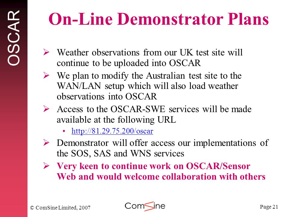 Page 21 OSCAR © ComSine Limited, 2007 On-Line Demonstrator Plans Weather observations from our UK test site will continue to be uploaded into OSCAR We plan to modify the Australian test site to the WAN/LAN setup which will also load weather observations into OSCAR Access to the OSCAR-SWE services will be made available at the following URL http://81.29.75.200/oscar Demonstrator will offer access our implementations of the SOS, SAS and WNS services Very keen to continue work on OSCAR/Sensor Web and would welcome collaboration with others