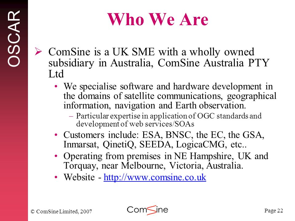 Page 22 OSCAR © ComSine Limited, 2007 Who We Are ComSine is a UK SME with a wholly owned subsidiary in Australia, ComSine Australia PTY Ltd We specialise software and hardware development in the domains of satellite communications, geographical information, navigation and Earth observation.