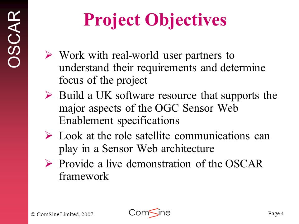Page 4 OSCAR © ComSine Limited, 2007 Project Objectives Work with real-world user partners to understand their requirements and determine focus of the project Build a UK software resource that supports the major aspects of the OGC Sensor Web Enablement specifications Look at the role satellite communications can play in a Sensor Web architecture Provide a live demonstration of the OSCAR framework