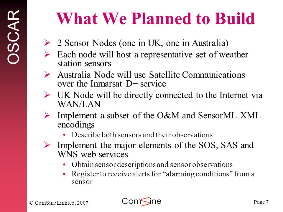Page 7 OSCAR © ComSine Limited, 2007 What We Planned to Build 2 Sensor Nodes (one in UK, one in Australia) Each node will host a representative set of weather station sensors Australia Node will use Satellite Communications over the Inmarsat D+ service UK Node will be directly connected to the Internet via WAN/LAN Implement a subset of the O&M and SensorML XML encodings Describe both sensors and their observations Implement the major elements of the SOS, SAS and WNS web services Obtain sensor descriptions and sensor observations Register to receive alerts for alarming conditions from a sensor